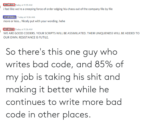 Write: So there's this one guy who writes bad code, and 85% of my job is taking his shit and making it better while he continues to write more bad code in other places.