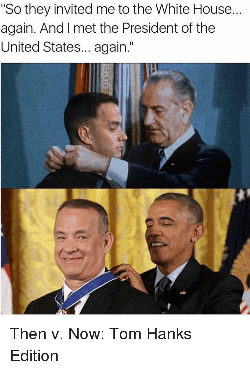 "president of the united states: ""So they invited me to the White House...  again. And I met the President of the  United States... again."" Then v. Now: Tom Hanks Edition"