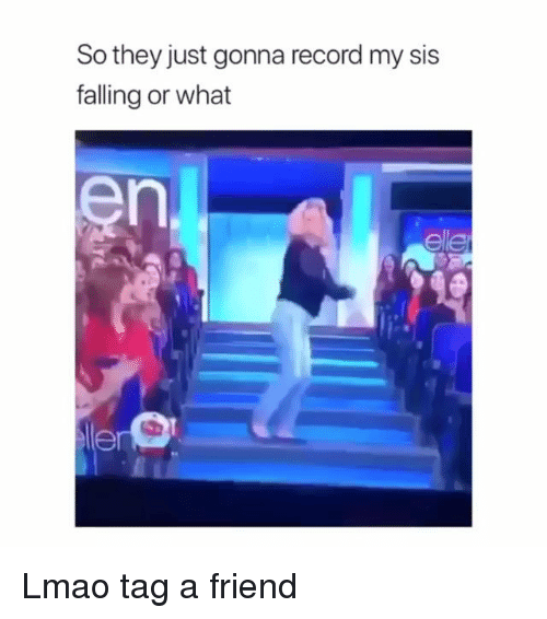 Lmao, Memes, and Record: So they just gonna record my sis  falling or what  el  en Lmao tag a friend