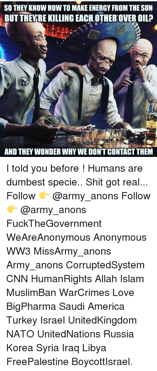 Turkeyism: so THEY KNOW How To MAKE ENERGY FROM THESUN  BUT THEY REKILLING EACH OTHEROVEROIL?  AND THEY WONDER WHY WE DONT CONTACTTHEM I told you before ! Humans are dumbest specie.. Shit got real... Follow 👉 @army_anons Follow 👉 @army_anons FuckTheGovernment WeAreAnonymous Anonymous WW3 MissArmy_anons Army_anons CorruptedSystem CNN HumanRights Allah Islam MuslimBan WarCrimes Love BigPharma Saudi America Turkey Israel UnitedKingdom NATO UnitedNations Russia Korea Syria Iraq Libya FreePalestine BoycottIsrael.