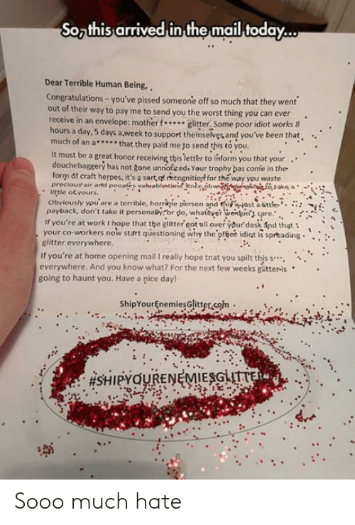 payback: So this arrived in the mail today...  Dear Terrible Human Being,  Congratulations-you've pissed someone off so much that they went  out of their way to pay me to send you the worst thing you can ever.  receive in an envelope: mother..glitter, Some poor idiot works 8  hours a day, 5 days a week to support themselves and you've been that.  much of an a.. that they paid me to send this to you  It must be a great honor receiving this tetter to inform you that your  ..  douchebaggery has not gone unnoticed. Your trophy bas confe in the  form of craft herpes, it's sart, of recognitiort for the way you waste  preciousair artd peoples vahaablentímnnbeİbn  . little of yours.  Obviously auare a territle, horrkje person andfriihiostaatte.. :::  payback, don't take it personahror do, whae on are.:  if you're at work I hope that the glitter got all over your desk fnd that  your co-workers now start questioning why the-ofece idiot is spr®ading·····  glitter everywhere  If you're at home opening mail I really hope tnat you spilt this s..  everywhere. And you know what? For the next few weeks gütteris  going to haunt you. Have a pice day!  ShipYourEnemiesGlitter.som. Sooo much hate