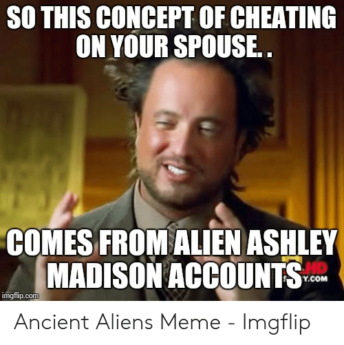 Cheating Spouse Meme: SO THIS CONCEPT OF CHEATING  ON YOUR SPOUSE..  COMES FROM ALIEN ASHLEY  MADISON ACCOUNTS  HD  Y.COM  imgflip.com Ancient Aliens Meme - Imgflip