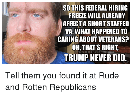 Found It: SO THIS FEDERAL HIRING  FREEZE WILL ALREADY  AFFECT ASHORTSTAFFED  VA. WHAT HAPPENED TO  CARING ABOUTVETERANS?  OH, THAT'S RIGHT,  FB/Rude and Rotten Republicans  TRUMP NEVER DID.  ty JS Tell them you found it at Rude and Rotten Republicans
