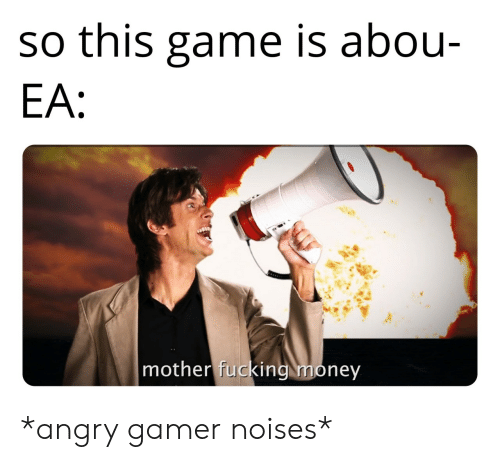 Ea: so this game is abou-  EA:  mother fucking money *angry gamer noises*