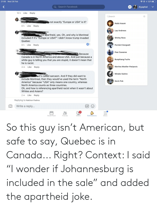 """Apartheid: So this guy isn't American, but safe to say, Quebec is in Canada... Right? Context: I said """"I wonder if Johannesburg is included in the sale"""" and added the apartheid joke."""