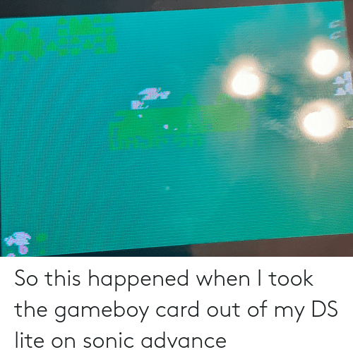 ds lite: So this happened when I took the gameboy card out of my DS lite on sonic advance