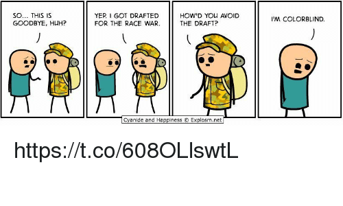 Race War: SO... THIS IS  GOODBYE, HUH?  YER I GOT DRAFTED  HOW YOU AVOID  THE DRAFT?  FOR THE RACE WAR.  Cyanide and Happiness O Explosm.net  M COLORBLIND. https://t.co/608OLlswtL