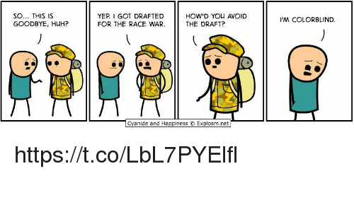 Huh, Cyanide and Happiness, and Happiness: SO... THIS IS  GOODBYE, HUH?  YER I GOT DRAFTED  HOW YOU AVOID  THE DRAFT?  FOR THE RACE WAR.  Cyanide and Happiness O Explosm.net  M COLORBLIND. https://t.co/LbL7PYElfl