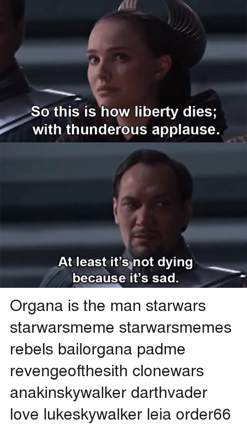 Love, Memes, and Sad: So this is how liberty dies;  with thunderous applause.  At least it's not dying  because it's sad Organa is the man starwars starwarsmeme starwarsmemes rebels bailorgana padme revengeofthesith clonewars anakinskywalker darthvader love lukeskywalker leia order66
