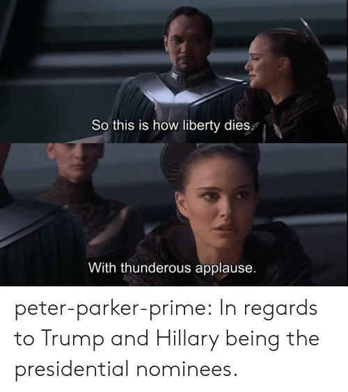 Trump: So this is how liberty dies.  With thunderous applause peter-parker-prime:  In regards to Trump and Hillary being the presidential nominees.