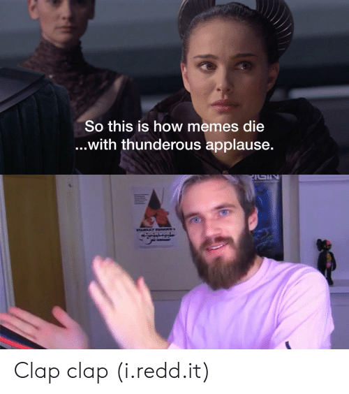 Clap Clap: So this is how memes die  ...With thunderous applause. Clap clap (i.redd.it)