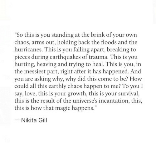 """earthquakes: So this is you standing at the brink of your own  chaos, arms out, holding back the floods and the  hurricanes. This is you falling apart, breaking to  pieces during earthquakes of trauma. This is you  hurting, heaving and trying to heal. This is you, in  the messiest part, right after it has happened. And  you are asking why, why did this come to be? How  could all this earthly chaos happen to me? To you l  say, love, this is your growth, this is your survival,  this is the result of the universe's incantation, this,  this is how that magic happens.""""  - Nikita Gill"""