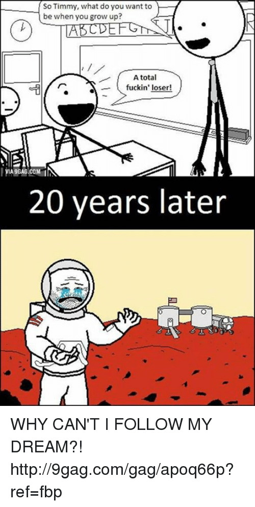 Dank, 🤖, and Dream: So Timmy, what do you want to  be when you grow up?  A total  fuckin' loser  VIA9GAG.COM  20 years later WHY CAN'T I FOLLOW MY DREAM?! http://9gag.com/gag/apoq66p?ref=fbp