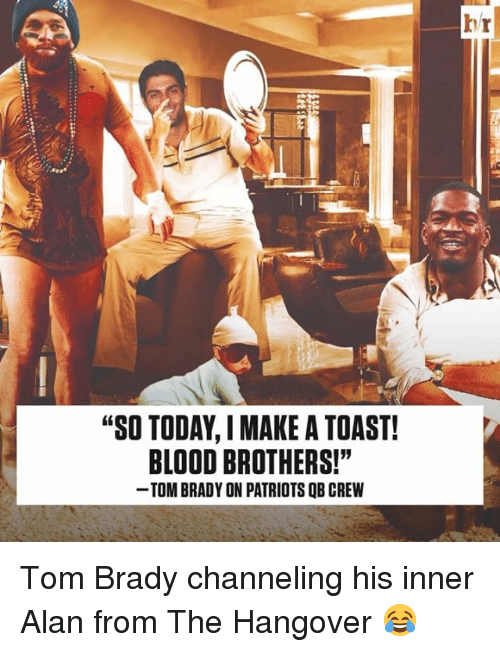 "Sports, The Hangover, and Hangover: ""SO TODAY IMAKE A TOAST!  BLOOD BROTHERS!""  TOMBRADY ON PATRIOTS QB CREW Tom Brady channeling his inner Alan from The Hangover 😂"