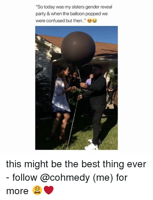 "Confused, Party, and Best: ""So today was my sisters gender reveal  party & when the balloon popped we  were confused but then.."" this might be the best thing ever - follow @cohmedy (me) for more 😩❤️"