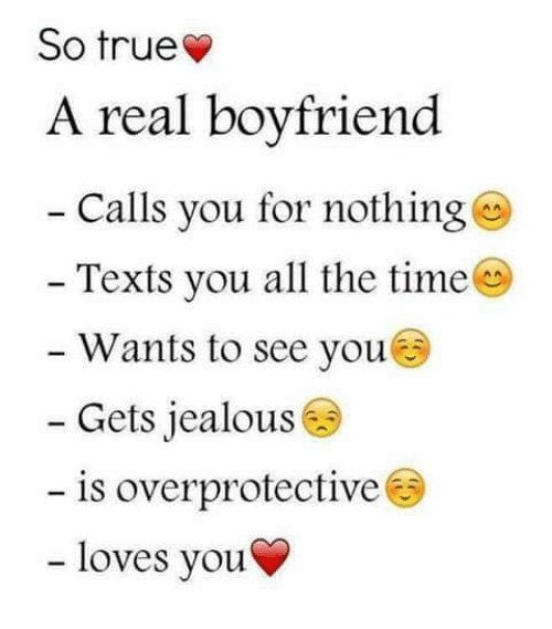 🤖: So true  A real boyfriend  Calls you for nothing  Texts you all the time  Wants to see you  Gets jealous  is overprotective  loves you