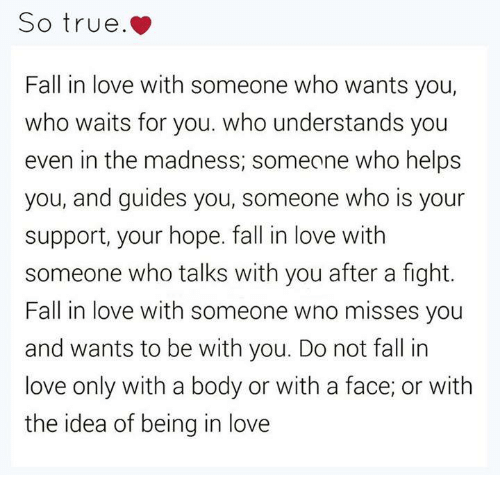 Understandment: So true.  Fall in love with someone who wants you,  who waits for you. who understands you  even in the madness, someone who helps  you, and guides you, someone who is your  support, your hope. fall in love with  someone who talks with you after a fight.  Fall in love with someone wno misses you  and wants to be with you. Do not fall in  love only with a body or with a face, or with  the idea of being in love