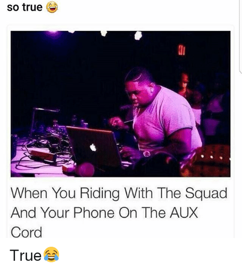 Memes, Phone, and Squad: so true  When You Riding With The Squad  And Your Phone On The AUX  Cord True😂