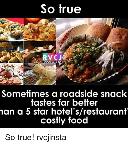 Memes, 🤖, and So True: So true  WWW. RVCJ.COM  Sometimes a roadside snack  tastes far better  man a 5 star hotel's/restaurant  costly food So true! rvcjinsta