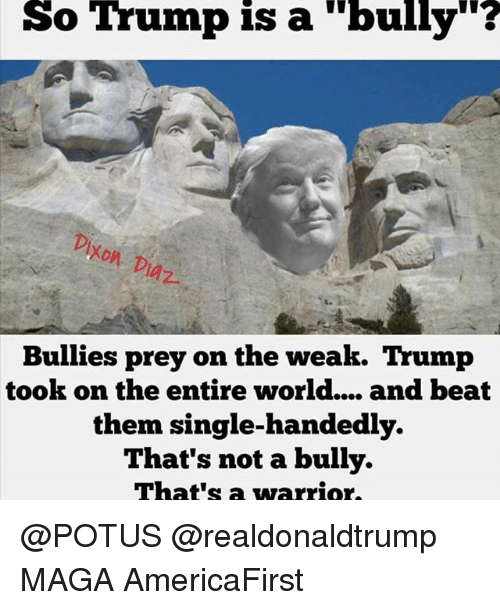 """Memes, 🤖, and Warrior: So Trump is a """"bully""""?  Bullies prey on the weak  Trump  took on the entire world.... and beat  them single-handedly.  That's not a bully.  That's a warrior. @POTUS @realdonaldtrump MAGA AmericaFirst"""