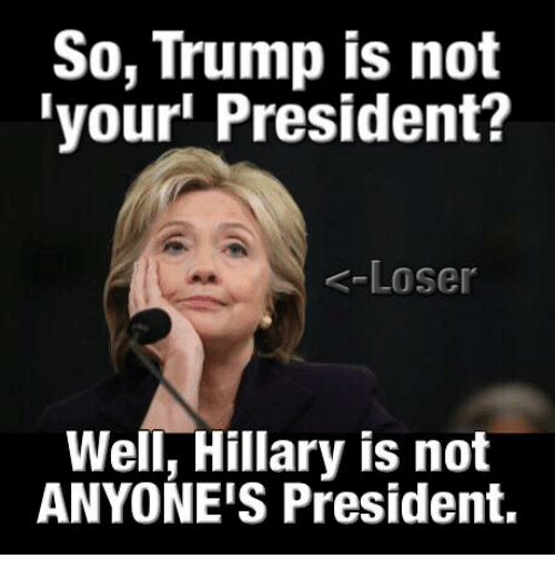Memes, 🤖, and Loser: So, Trump is not  your President?  Loser  Well, Hillary is not  ANYONE'S President.