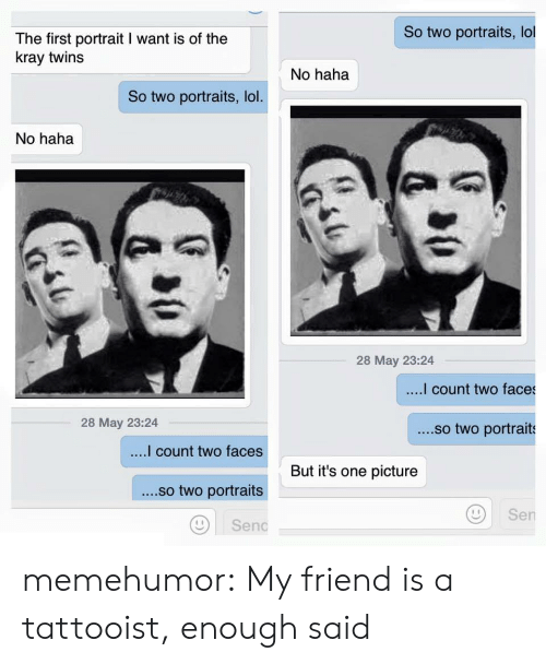 enough said: So two portraits, lol  The first portrait I want is of the  kray twins  No haha  So two portraits, lol  No haha  28 May 23:24  count two faces  28 May 23:24  ....so two portraits  count two faces  ....so two portraits  Di senc  But it's one picture  Sen memehumor:  My friend is a tattooist, enough said