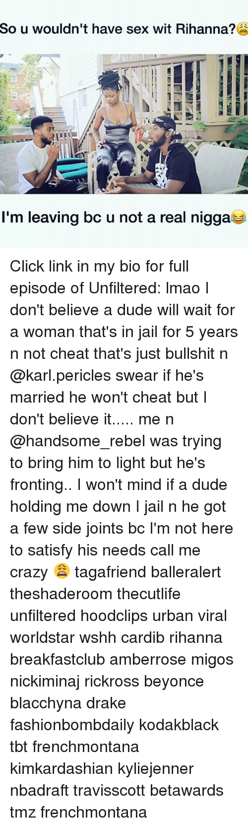 Karling: So  u wouldn't have sex wit Rihanna?  I'm leaving bc u not a real nigga Click link in my bio for full episode of Unfiltered: lmao I don't believe a dude will wait for a woman that's in jail for 5 years n not cheat that's just bullshit n @karl.pericles swear if he's married he won't cheat but I don't believe it..... me n @handsome_rebel was trying to bring him to light but he's fronting.. I won't mind if a dude holding me down I jail n he got a few side joints bc I'm not here to satisfy his needs call me crazy 😩 tagafriend balleralert theshaderoom thecutlife unfiltered hoodclips urban viral worldstar wshh cardib rihanna breakfastclub amberrose migos nickiminaj rickross beyonce blacchyna drake fashionbombdaily kodakblack tbt frenchmontana kimkardashian kyliejenner nbadraft travisscott betawards tmz frenchmontana