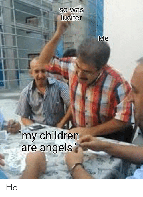 """Angels: So was  lucifer  Me  'my children  are angels"""" Ha"""