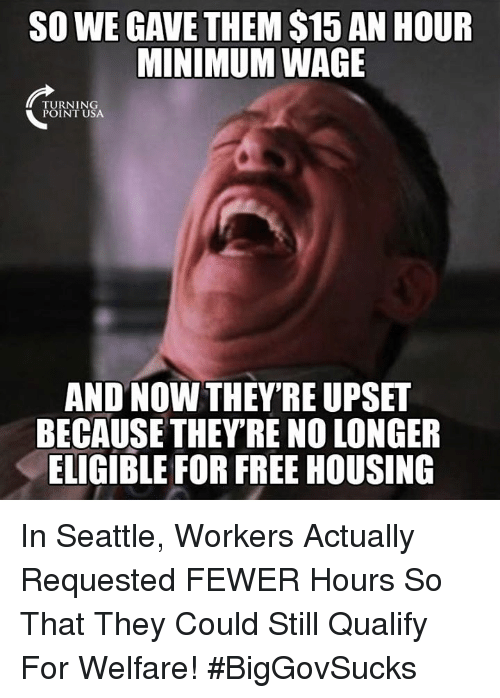 Memes, Free, and Minimum Wage: SO WE GAVE THEM $15 AN HOUR  MINIMUM WAGE  TURNING  POINT USA  AND NOW THEY'RE UPSET  BECAUSE THEY'RE NO LONGER  ELIGIBLE FOR FREE HOUSING In Seattle, Workers Actually Requested FEWER Hours So That They Could Still Qualify For Welfare! #BigGovSucks