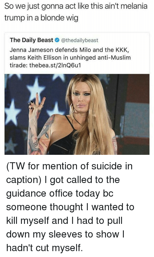 Kkk, Melania Trump, and Memes: So we just gonna act like this ain't melania  trump in a blonde wig  The Daily Beast  @thedailybeast  Jenna Jameson defends Milo and the KKK,  slams Keith Ellison in unhinged anti-Muslim  tirade: thebea.st/2lnQ6u (TW for mention of suicide in caption) I got called to the guidance office today bc someone thought I wanted to kill myself and I had to pull down my sleeves to show I hadn't cut myself.