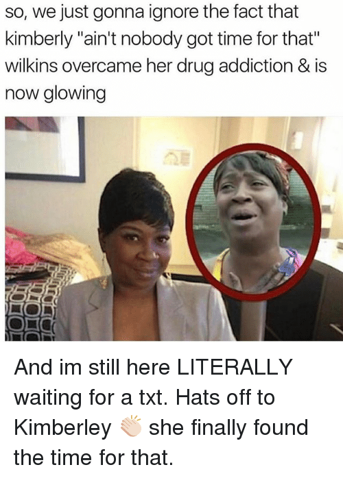 "Memes, Ain't Nobody Got Time for That, and Time: so, we just gonna ignore the fact that  kimberly ""ain't nobody got time for that""  wilkins overcame her drug addiction & is  now glowing And im still here LITERALLY waiting for a txt. Hats off to Kimberley 👏🏻 she finally found the time for that."