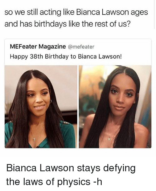 lawson: so we still acting like Bianca Lawson ages  and has birthdays like the rest of us?  MEFeater Magazine  mefeater  Happy 38th Birthday to Bianca Lawson! Bianca Lawson stays defying the laws of physics -h