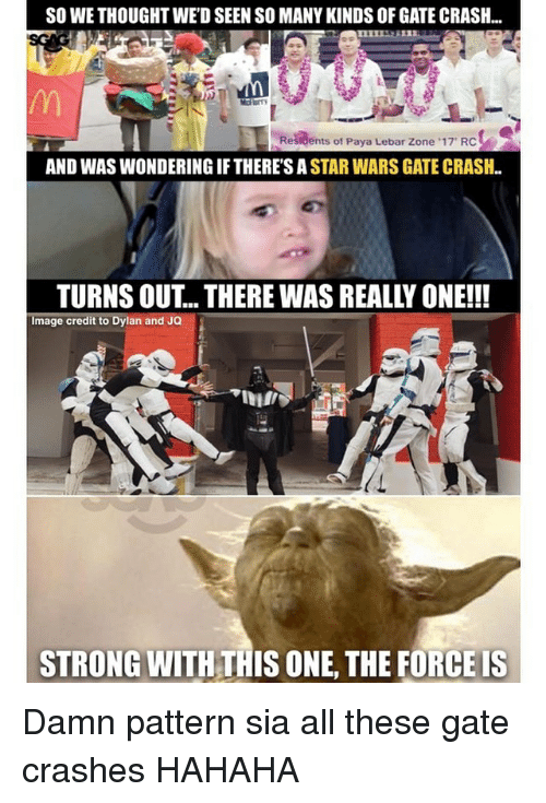 Memes, Star Wars, and Image: SO WE THOUGHT WEDSEEN SO MANY KINDS OF GATE CRASH..  Residents of Paya Lebar Zone 17 RC  AND WAS WONDERING IF THERESA  STAR WARS GATE CRASH  Image credit to Dylan and JQ  STRONG WITH THISONE, THE FORCEIS Damn pattern sia all these gate crashes HAHAHA
