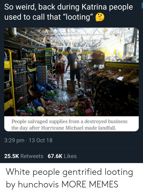 """katrina: So weird, back during Katrina people  used to call that """"looting  This way to score great Saving  People salvaged supplies from a destroyed business  the day after Hurricane Michael made landfall.  3:29 pm 13 Oct 18  25.5K Retweets 67.6K Likes White people gentrified looting by hunchovis MORE MEMES"""