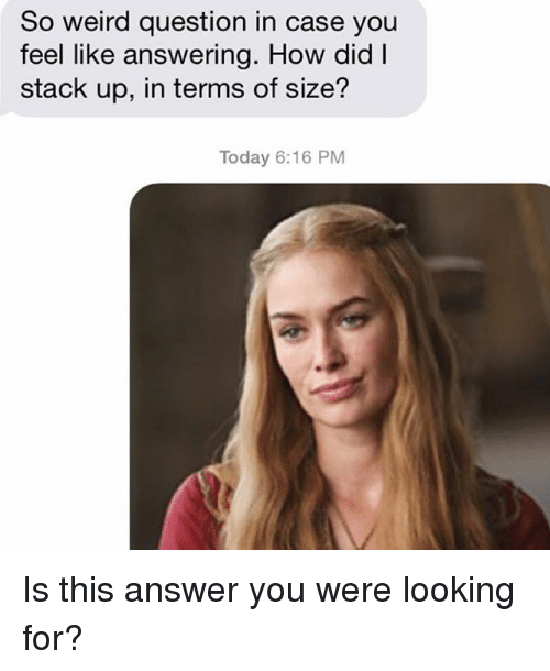 Relationships: So weird question in case you  feel like answering. How did I  stack up, in terms of size?  Today 6:16 PM Is this answer you were looking for?