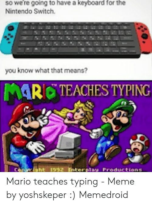 Meme, Nintendo, and Mario: so were going to have a keyboard for the  Nintendo Switch  you know what that means?  MAR TEACHES TYPING  Cepisht 1992 Interolay Productions Mario teaches typing - Meme by yoshskeper :) Memedroid