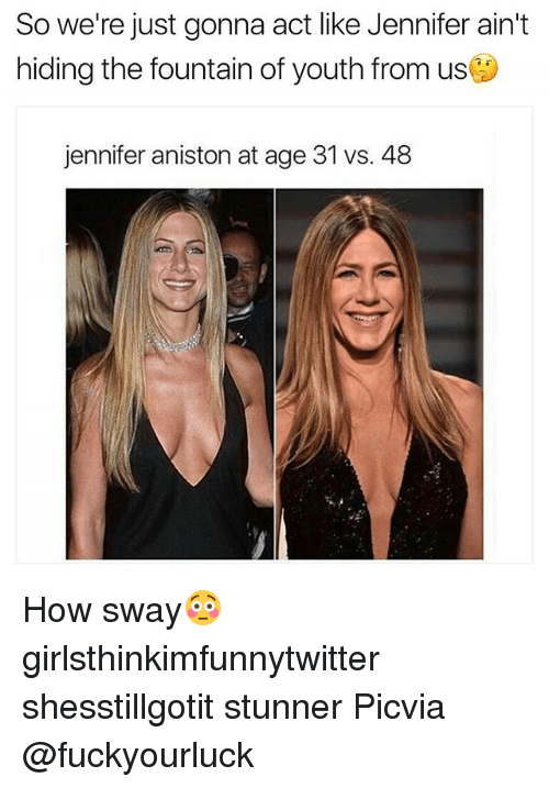 Funny, Jennifer Aniston, and How Sway: So we're just gonna act like Jennifer ain't  hiding the fountain of youth from usj  jennifer aniston at age 31 vs. 48 How sway😳 girlsthinkimfunnytwitter shesstillgotit stunner Picvia @fuckyourluck