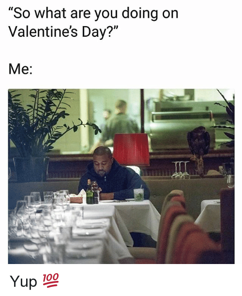 "Funny, Valentine's Day, and Day: ""So what are you doing on  Valentine's Day?""  Me: Yup 💯"