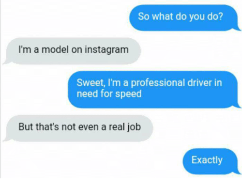 modelling: So what do you do?  I'm a model on instagram  Sweet, I'm a professional driver in  need for speed  But that's not even a real job  Exactly