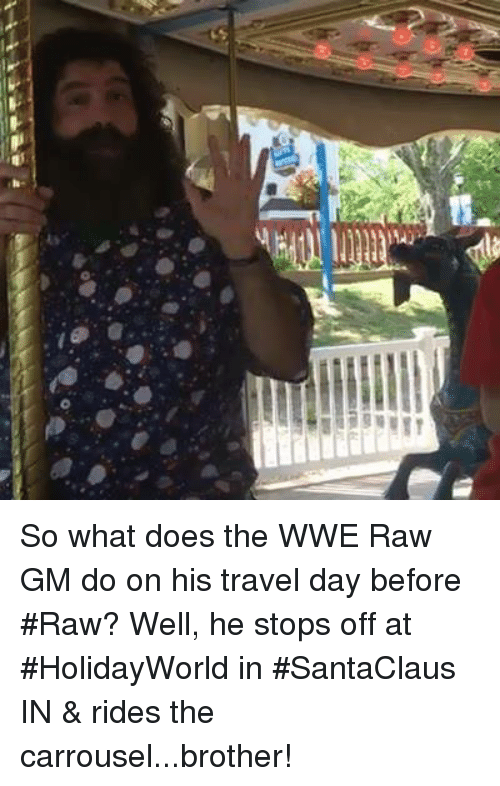 Wwe Raw: So what does the WWE Raw GM do on his travel day before #Raw? Well, he stops off at #HolidayWorld in #SantaClaus IN & rides the carrousel...brother!