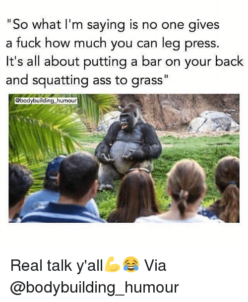 "Ass, Gym, and Bodybuilding: ""So what I'm saying is  a fuck how much you can leg press  it's all about putting a bar on your back  and squatting ass to grass""  no one gives  @bodybuilding humour Real talk y'all💪😂 Via @bodybuilding_humour"