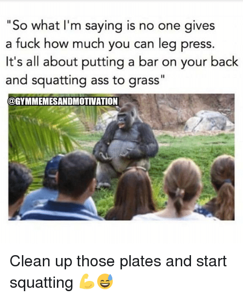 "Legging: ""So what I'm saying is no one gives  a fuck how much you can leg press.  It's all about putting a bar on your back  and squatting ass to grass""  @GYMMEMESANDMOTIVATION Clean up those plates and start squatting 💪😅"