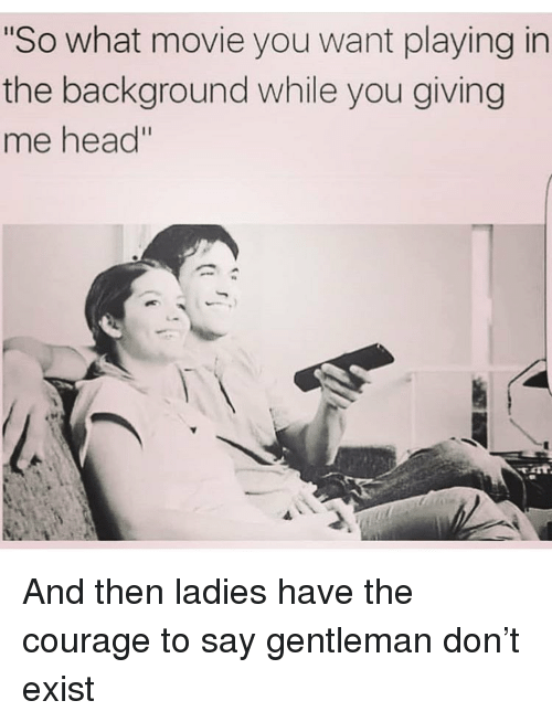 """Funny, Head, and Movie: So what movie you want playing in  the background while you giving  me head"""" And then ladies have the courage to say gentleman don't exist"""