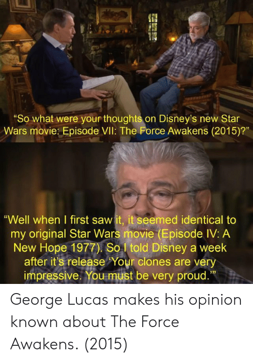 """A New Hope: """"So what were your thoughts on Disney's new Star  Wars movie: Episode VIl: The Force Awakens (2015)?""""  """"Well when I first saw it, it seemed identical to  my original Star Wars movie (Episode IV: A  New Hope 1977) So told Disney a week  after it's release Your clones are very  impressive. You must be very proud.""""  13) George Lucas makes his opinion known about The Force Awakens. (2015)"""