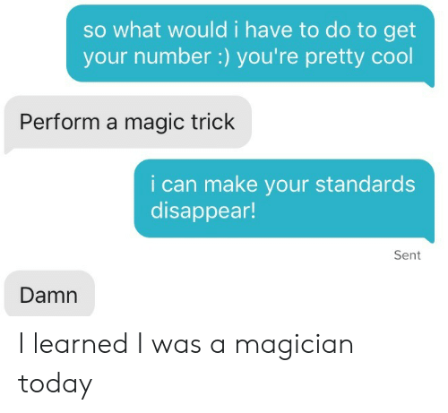 Magic Trick: so what would i have to do to get  your number :) you're pretty cool  Perform a magic trick  i can make your standards  disappear!  Sent  Damn I learned I was a magician today