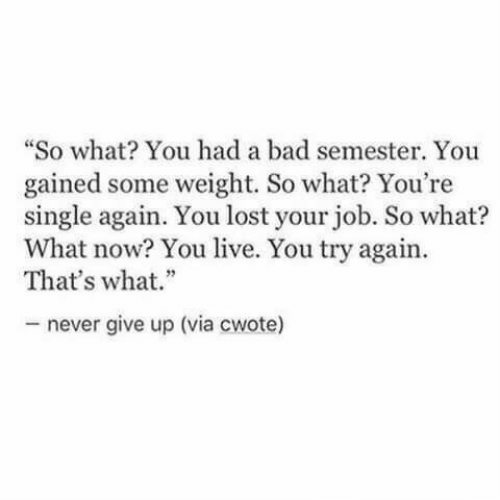 """You Lost: """"So what You had a bad semester. You  gained some weight. So what? You're  single again. You lost your job. So what?  What now? You live. You try again  That's what.""""  never give up (via cwote)"""