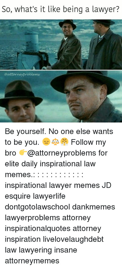 Lawyer Meme: So, what's it like being a lawyer?  attorneyproblems Be yourself. No one else wants to be you. 😑⚖😤 Follow my bro 👉@attorneyproblems for elite daily inspirational law memes.: : : : : : : : : : : : inspirational lawyer memes JD esquire lawyerlife dontgotolawschool dankmemes lawyerproblems attorney inspirationalquotes attorney inspiration livelovelaughdebt law lawyering insane attorneymemes