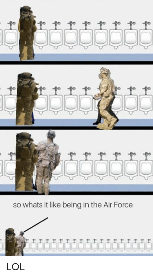 Lol, Air Force, and Military: so whats it like being in the Air Force LOL
