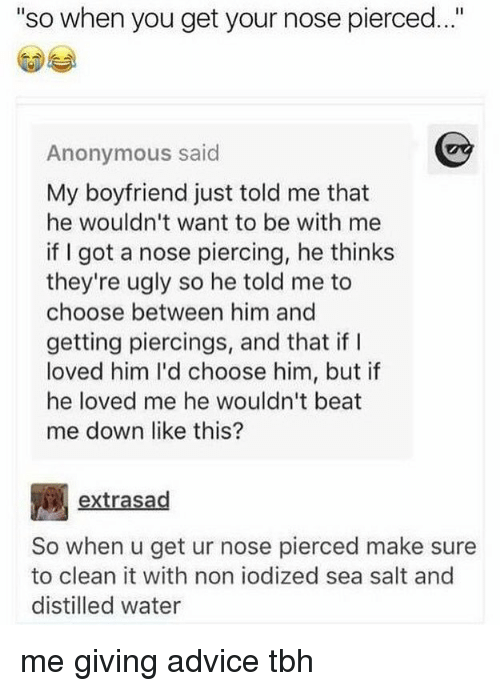 """Advice, Memes, and Tbh: """"so when you get your nose pierced..""""  Anonymous said  My boyfriend just told me that  he wouldn't want to be with me  if I got a nose piercing, he thinks  they're ugly so he told me to  choose between him and  getting piercings, and that if I  loved him I'd choose him, but if  he loved me he wouldn't beat  me down like this?  extrasad  So when u get ur nose pierced make sure  to clean it with non iodized sea salt and  distilled water me giving advice tbh"""