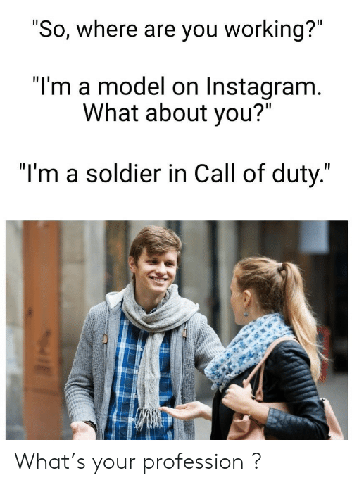 "Instagram, Call of Duty, and Working: ""So, where are you working?""  ""I'm a model on Instagram.  What about you?""  ""I'm a soldier in Call of duty."" What's your profession  ?"